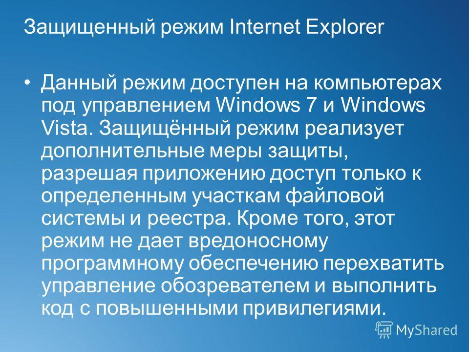 Защищенный режим Internet Explorer Данный режим доступен на компьютерах под управлением Windows 7 и Windows Vista. Защищённый режим реализует дополнительные меры защиты, разрешая приложению доступ только к определенным участкам файловой системы и рее