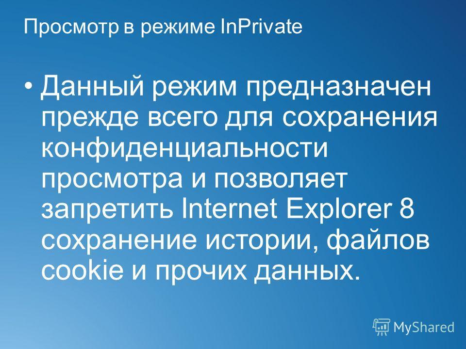 Просмотр в режиме InPrivate Данный режим предназначен прежде всего для сохранения конфиденциальности просмотра и позволяет запретить Internet Explorer 8 сохранение истории, файлов cookie и прочих данных.