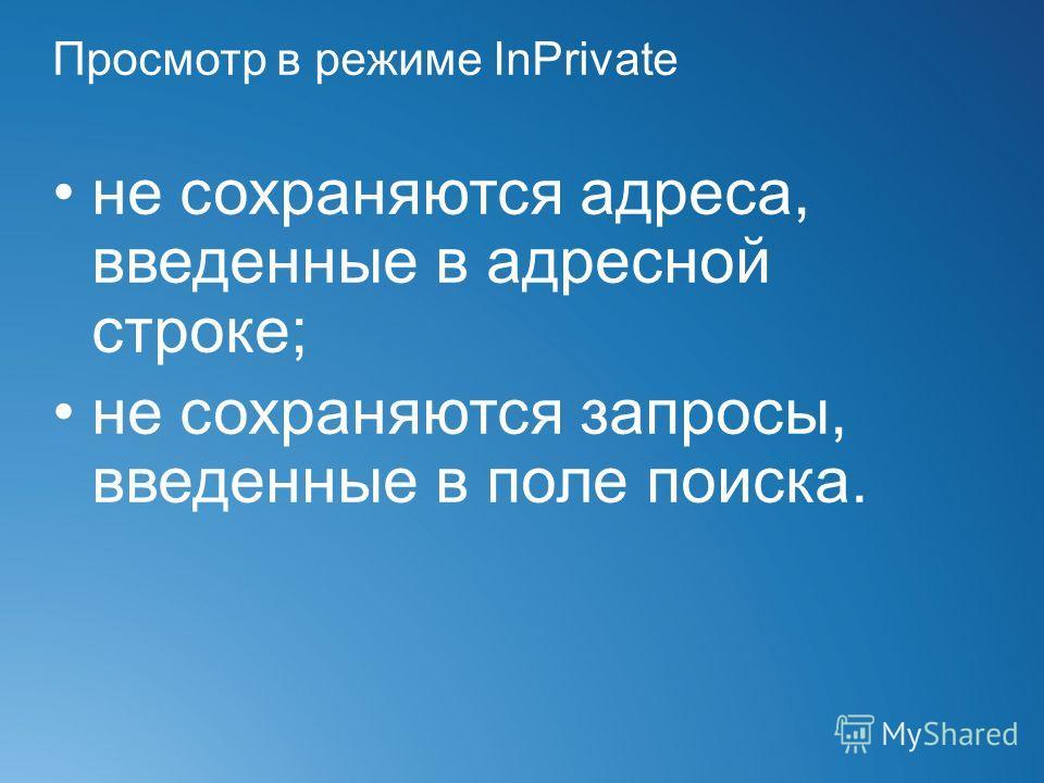 Просмотр в режиме InPrivate не сохраняются адреса, введенные в адресной строке; не сохраняются запросы, введенные в поле поиска.