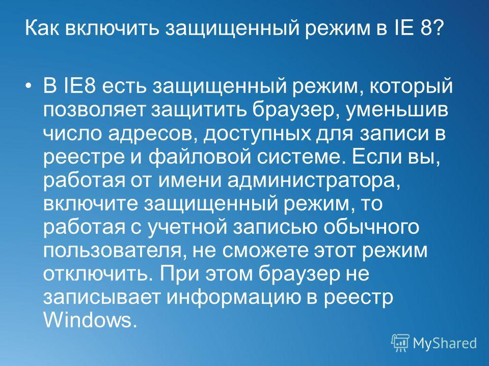 Как включить защищенный режим в IE 8? В IE8 есть защищенный режим, который позволяет защитить браузер, уменьшив число адресов, доступных для записи в реестре и файловой системе. Если вы, работая от имени администратора, включите защищенный режим, то
