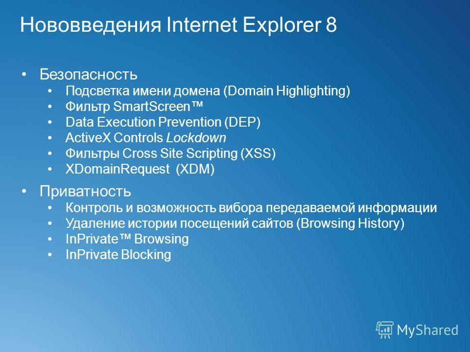 Нововведения Internet Explorer 8 Безопасность Подсветка имени домена (Domain Highlighting) Фильтр SmartScreen Data Execution Prevention (DEP) ActiveX Controls Lockdown Фильтры Cross Site Scripting (XSS) XDomainRequest (XDM) Приватность Контроль и воз