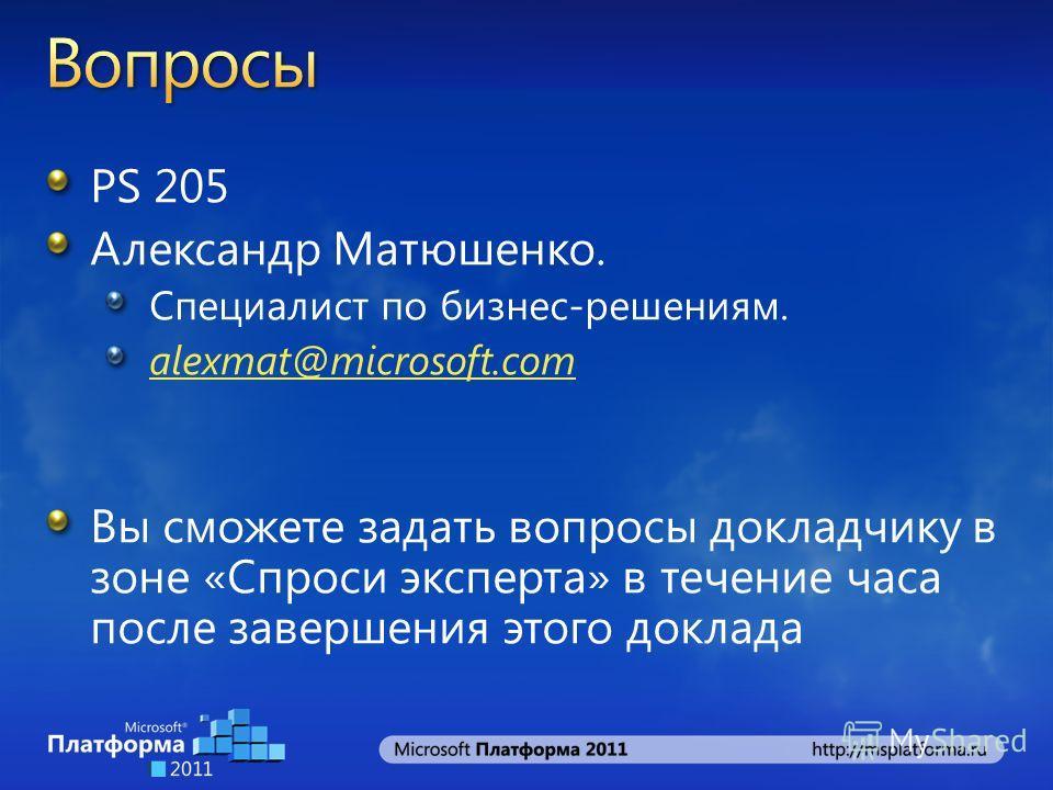 PS 205 Александр Матюшенко. Специалист по бизнес-решениям. alexmat@microsoft.com Вы сможете задать вопросы докладчику в зоне «Спроси эксперта» в течение часа после завершения этого доклада