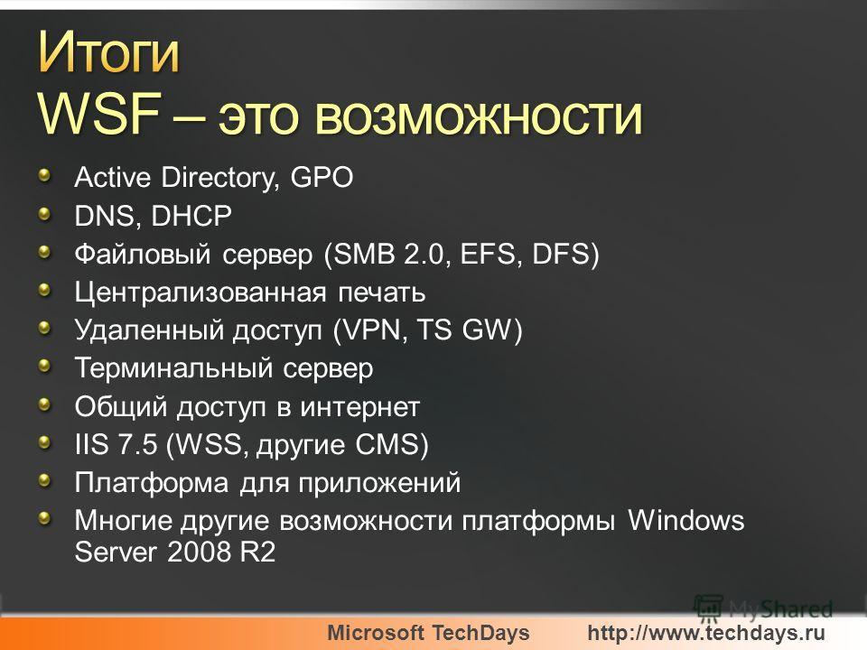 Microsoft TechDayshttp://www.techdays.ru Active Directory, GPO DNS, DHCP Файловый сервер (SMB 2.0, EFS, DFS) Централизованная печать Удаленный доступ (VPN, TS GW) Терминальный сервер Общий доступ в интернет IIS 7.5 (WSS, другие CMS) Платформа для при