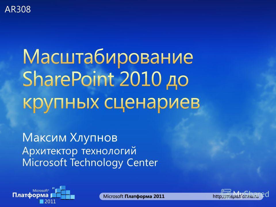 Максим Хлупнов Архитектор технологий Microsoft Technology Center AR308