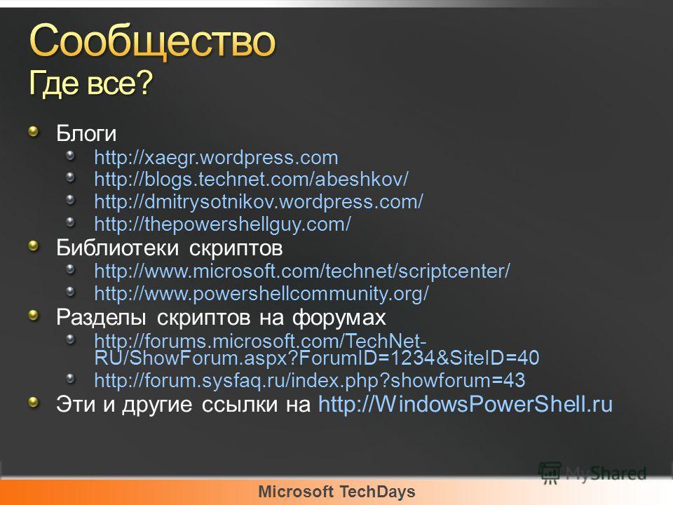 Microsoft TechDays Блоги http://xaegr.wordpress.com http://blogs.technet.com/abeshkov/ http://dmitrysotnikov.wordpress.com/ http://thepowershellguy.com/ Библиотеки скриптов http://www.microsoft.com/technet/scriptcenter/ http://www.powershellcommunity