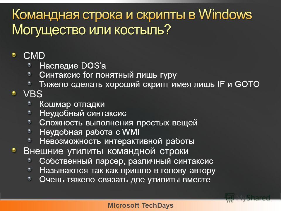 Microsoft TechDays CMD Наследие DOSа Синтаксис for понятный лишь гуру Тяжело сделать хороший скрипт имея лишь IF и GOTO VBS Кошмар отладки Неудобный синтаксис Сложность выполнения простых вещей Неудобная работа с WMI Невозможность интерактивной работ