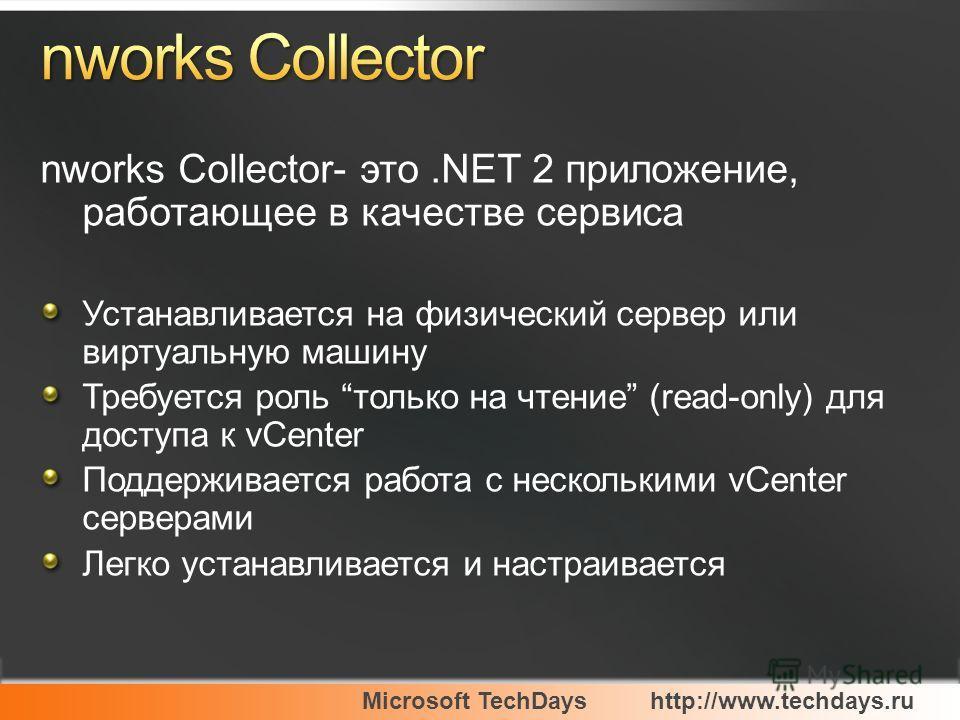 Microsoft TechDayshttp://www.techdays.ru nworks Collector- это.NET 2 приложение, работающее в качестве сервиса Устанавливается на физический сервер или виртуальную машину Требуется роль только на чтение (read-only) для доступа к vCenter Поддерживаетс