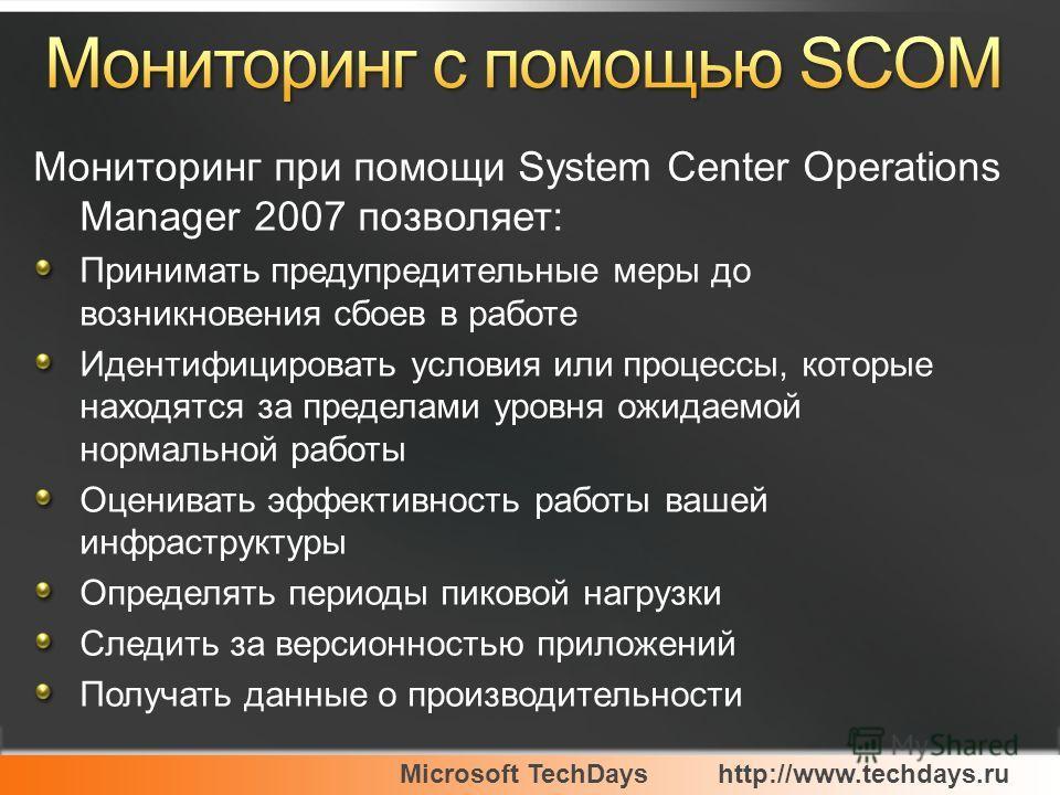 Microsoft TechDayshttp://www.techdays.ru Мониторинг при помощи System Center Operations Manager 2007 позволяет: Принимать предупредительные меры до возникновения сбоев в работе Идентифицировать условия или процессы, которые находятся за пределами уро