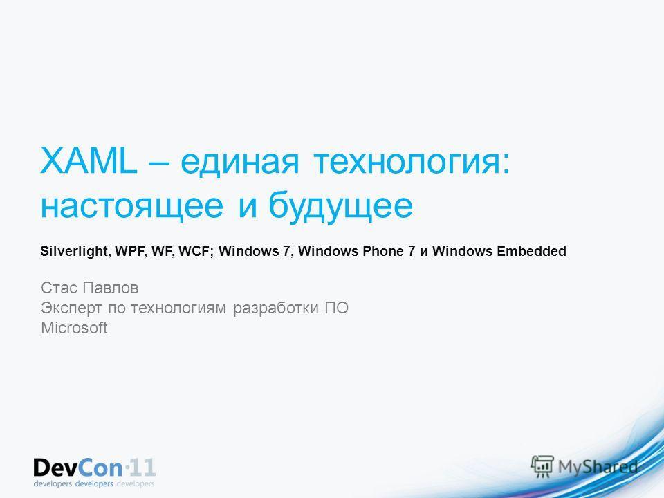 XAML – единая технология: настоящее и будущее Silverlight, WPF, WF, WCF; Windows 7, Windows Phone 7 и Windows Embedded Стас Павлов Эксперт по технологиям разработки ПО Microsoft