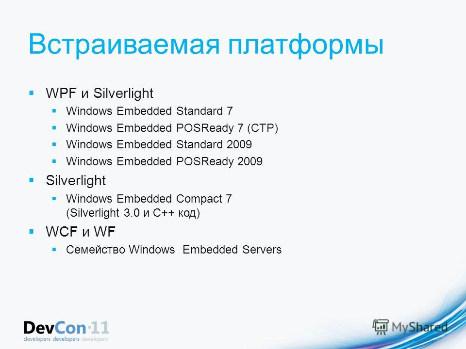 Встраиваемая платформы WPF и Silverlight Windows Embedded Standard 7 Windows Embedded POSReady 7 (CTP) Windows Embedded Standard 2009 Windows Embedded POSReady 2009 Silverlight Windows Embedded Compact 7 (Silverlight 3.0 и C++ код) WCF и WF Семейство