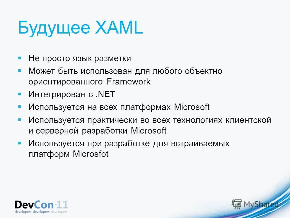 Будущее XAML Не просто язык разметки Может быть использован для любого объектно ориентированного Framework Интегрирован с.NET Используется на всех платформах Microsoft Используется практически во всех технологиях клиентской и серверной разработки Mic