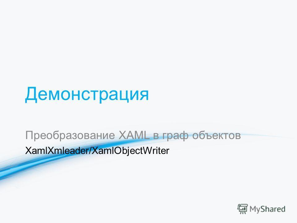 Демонстрация Преобразование XAML в граф объектов XamlXmleader/XamlObjectWriter