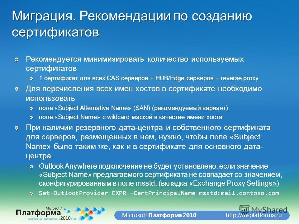 http://msplatforma.ruMicrosoft Платформа 2010 Миграция. Рекомендации по созданию сертификатов Рекомендуется минимизировать количество используемых сертификатов 1 сертификат для всех CAS серверов + HUB/Edge серверов + reverse proxy Для перечисления вс