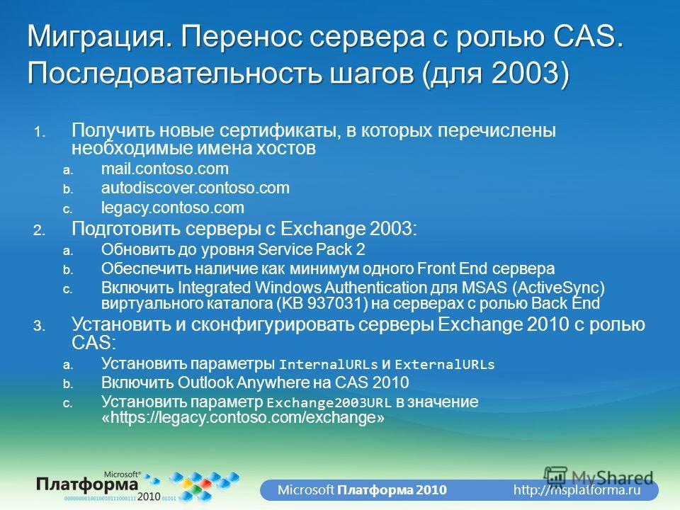 http://msplatforma.ruMicrosoft Платформа 2010 Миграция. Перенос сервера с ролью CAS. Последовательность шагов (для 2003) 1. Получить новые сертификаты, в которых перечислены необходимые имена хостов a. mail.contoso.com b. autodiscover.contoso.com c.