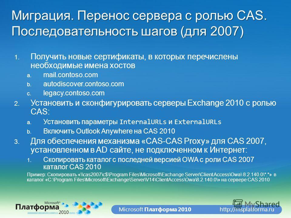 http://msplatforma.ruMicrosoft Платформа 2010 Миграция. Перенос сервера с ролью CAS. Последовательность шагов (для 2007) 1. Получить новые сертификаты, в которых перечислены необходимые имена хостов a. mail.contoso.com b. autodiscover.contoso.com c.