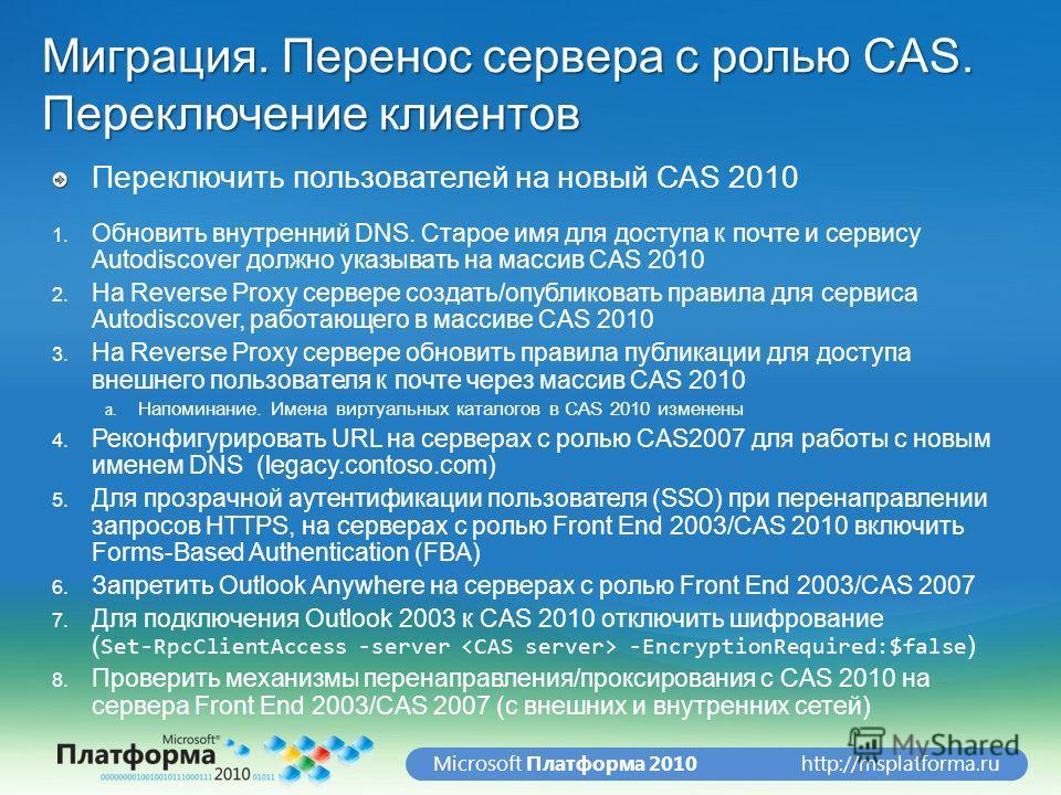http://msplatforma.ruMicrosoft Платформа 2010 Миграция. Перенос сервера с ролью CAS. Переключение клиентов Переключить пользователей на новый CAS 2010 1. Обновить внутренний DNS. Старое имя для доступа к почте и сервису Autodiscover должно указывать