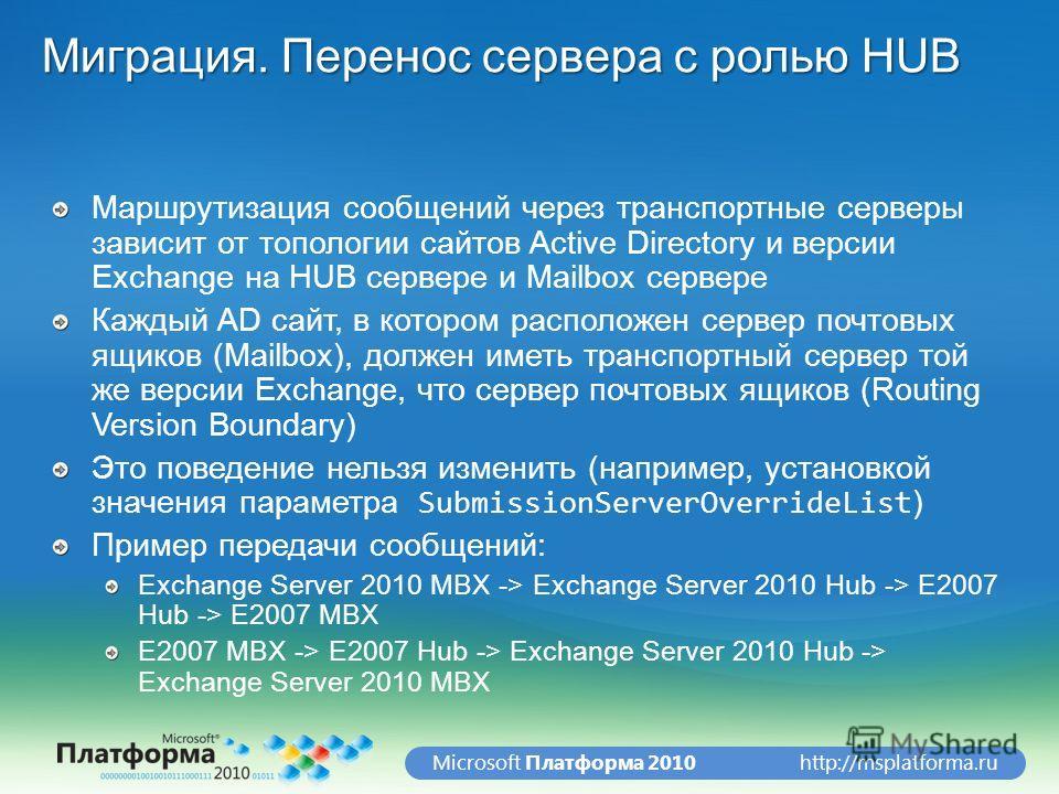 http://msplatforma.ruMicrosoft Платформа 2010 Миграция. Перенос сервера с ролью HUB Маршрутизация сообщений через транспортные серверы зависит от топологии сайтов Active Directory и версии Exchange на HUB сервере и Mailbox сервере Каждый AD сайт, в к