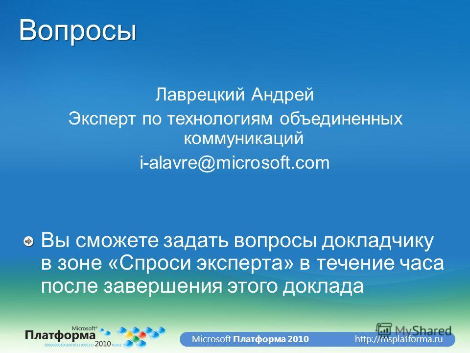http://msplatforma.ruMicrosoft Платформа 2010Вопросы Лаврецкий Андрей Эксперт по технологиям объединенных коммуникаций i-alavre@microsoft.com Вы сможете задать вопросы докладчику в зоне «Спроси эксперта» в течение часа после завершения этого доклада