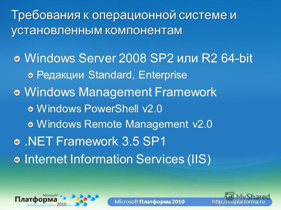 http://msplatforma.ruMicrosoft Платформа 2010 Требования к операционной системе и установленным компонентам Windows Server 2008 SP2 или R2 64-bit Редакции Standard, Enterprise Windows Management Framework Windows PowerShell v2.0 Windows Remote Manage