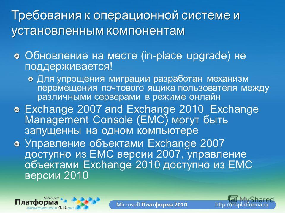 http://msplatforma.ruMicrosoft Платформа 2010 Требования к операционной системе и установленным компонентам Обновление на месте (in-place upgrade) не поддерживается! Для упрощения миграции разработан механизм перемещения почтового ящика пользователя