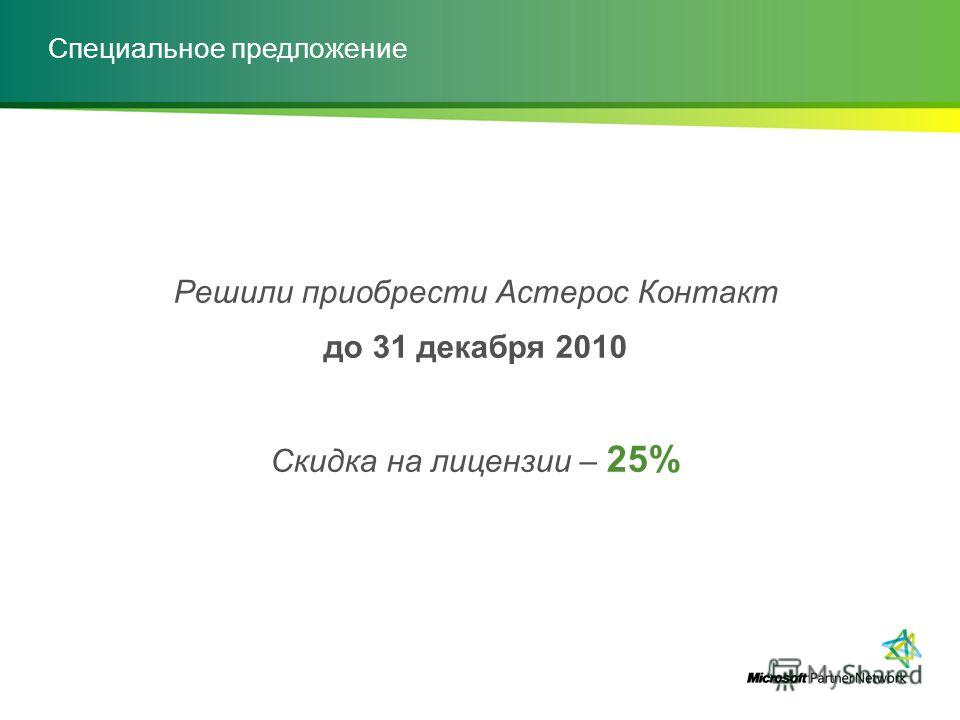 Специальное предложение Решили приобрести Астерос Контакт до 31 декабря 2010 Скидка на лицензии – 25%