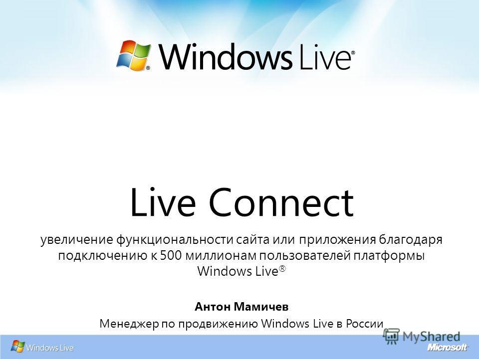 Live Connect увеличение функциональности сайта или приложения благодаря подключению к 500 миллионам пользователей платформы Windows Live ® Антон Мамичев Менеджер по продвижению Windows Live в России