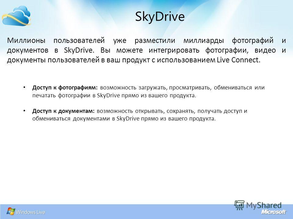Миллионы пользователей уже разместили миллиарды фотографий и документов в SkyDrive. Вы можете интегрировать фотографии, видео и документы пользователей в ваш продукт с использованием Live Connect. SkyDrive Доступ к фотографиям: возможность загружать,
