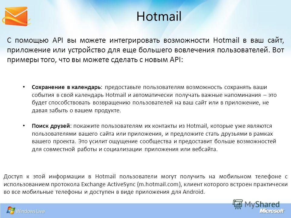 С помощью API вы можете интегрировать возможности Hotmail в ваш сайт, приложение или устройство для еще большего вовлечения пользователей. Вот примеры того, что вы можете сделать с новым API: Hotmail Сохранение в календарь: предоставьте пользователям