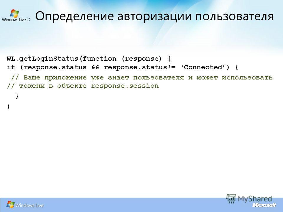 WL.getLoginStatus(function (response) { if (response.status && response.status!= Connected) { // Ваше приложение уже знает пользователя и может использовать // токены в объекте response.session } ) Определение авторизации пользователя