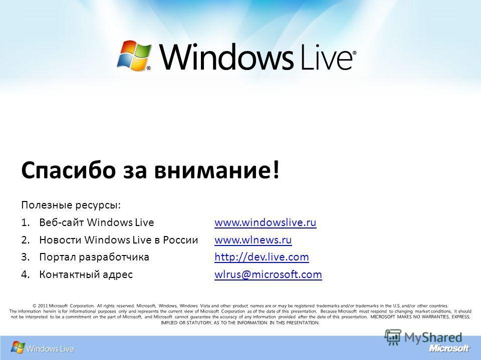 Спасибо за внимание! Полезные ресурсы: 1.Веб-сайт Windows Livewww.windowslive.ruwww.windowslive.ru 2.Новости Windows Live в Россииwww.wlnews.ruwww.wlnews.ru 3.Портал разработчикаhttp://dev.live.comhttp://dev.live.com 4.Контактный адресwlrus@microsoft