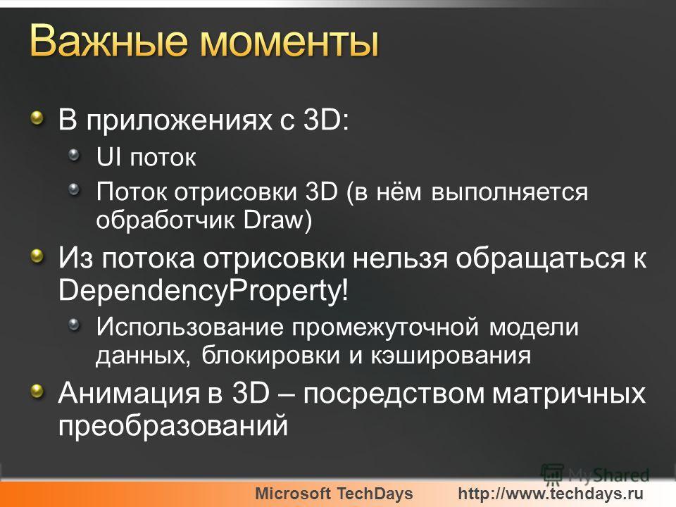 Microsoft TechDayshttp://www.techdays.ru В приложениях c 3D: UI поток Поток отрисовки 3D (в нём выполняется обработчик Draw) Из потока отрисовки нельзя обращаться к DependencyProperty! Использование промежуточной модели данных, блокировки и кэширован