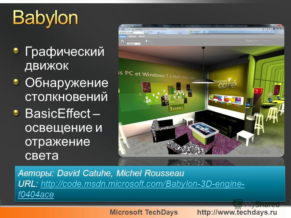 Microsoft TechDayshttp://www.techdays.ru Графический движок Обнаружение столкновений BasicEffect – освещение и отражение света Авторы: David Catuhe, Michel Rousseau URL: http://code.msdn.microsoft.com/Babylon-3D-engine- f0404acehttp://code.msdn.micro