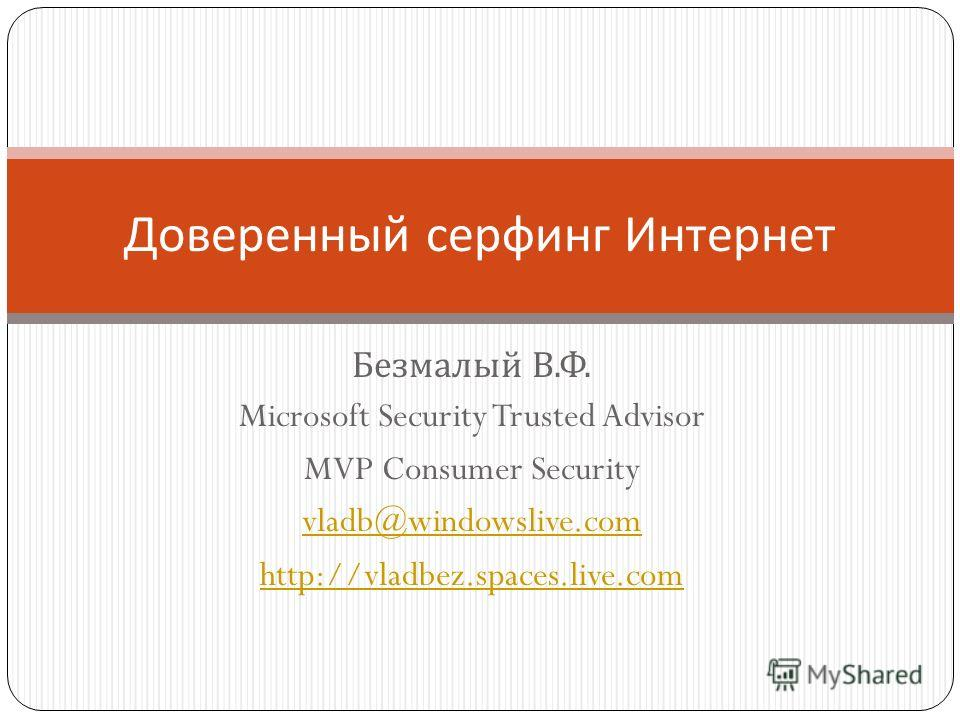 Безмалый В. Ф. Microsoft Security Trusted Advisor MVP Consumer Security vladb@windowslive.com http://vladbez.spaces.live.com Доверенный серфинг Интернет