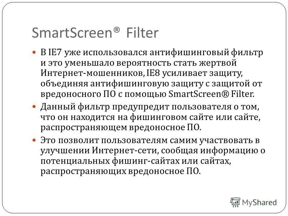 SmartScreen® Filter В IE7 уже использовался антифишинговый фильтр и это уменьшало вероятность стать жертвой Интернет - мошенников, IE8 усиливает защиту, объединяя антифишинговую защиту с защитой от вредоносного ПО с помощью SmartScreen® Filter. Данны