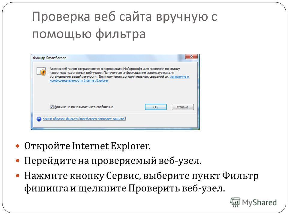 Проверка веб сайта вручную с помощью фильтра Откройте Internet Explorer. Перейдите на проверяемый веб - узел. Нажмите кнопку Сервис, выберите пункт Фильтр фишинга и щелкните Проверить веб - узел.