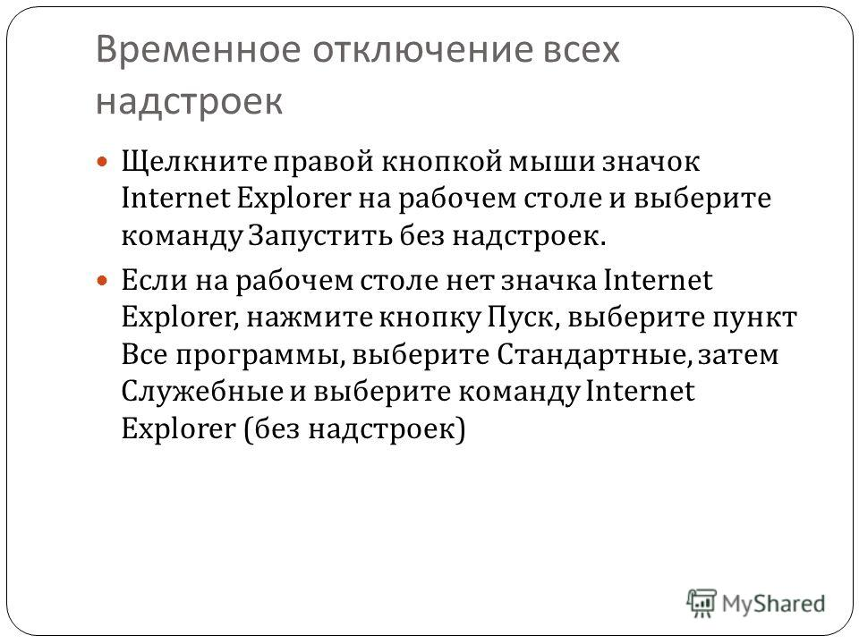 Временное отключение всех надстроек Щелкните правой кнопкой мыши значок Internet Explorer на рабочем столе и выберите команду Запустить без надстроек. Если на рабочем столе нет значка Internet Explorer, нажмите кнопку Пуск, выберите пункт Все програм