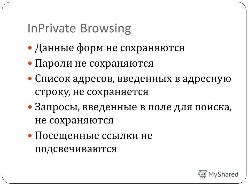 InPrivate Browsing Данные форм не сохраняются Пароли не сохраняются Список адресов, введенных в адресную строку, не сохраняется Запросы, введенные в поле для поиска, не сохраняются Посещенные ссылки не подсвечиваются