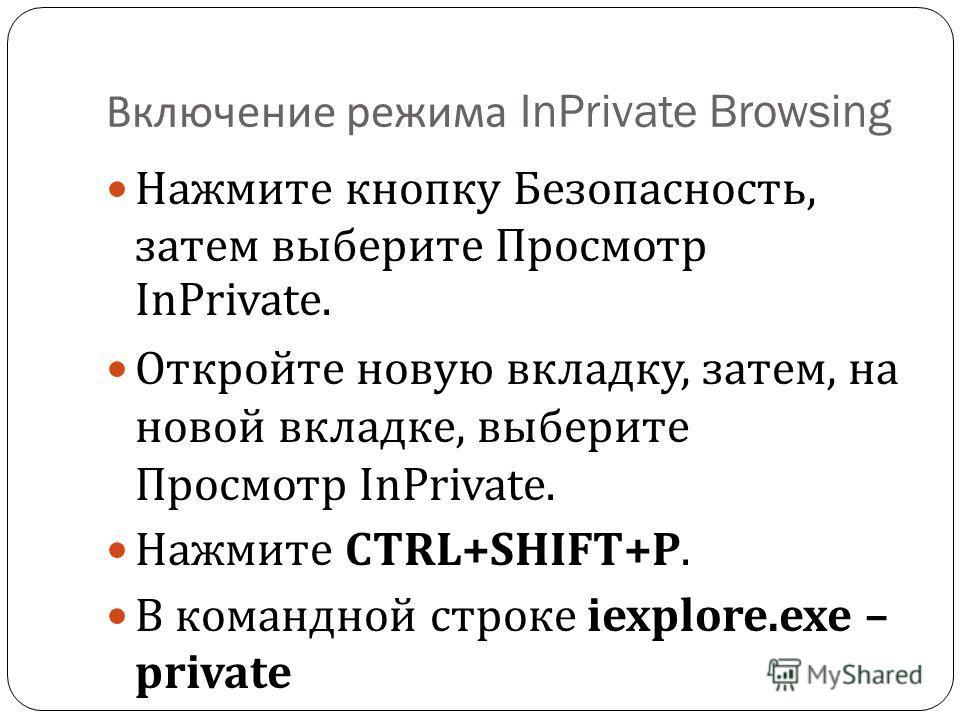 Включение режима InPrivate Browsing Нажмите кнопку Безопасность, затем выберите Просмотр InPrivate. Откройте новую вкладку, затем, на новой вкладке, выберите Просмотр InPrivate. Нажмите CTRL+SHIFT+P. В командной строке iexplore.exe – private