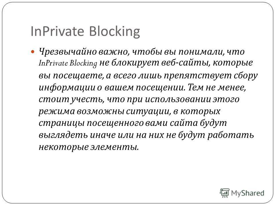 InPrivate Blocking Чрезвычайно важно, чтобы вы понимали, что InPrivate Blocking не блокирует веб - сайты, которые вы посещаете, а всего лишь препятствует сбору информации о вашем посещении. Тем не менее, стоит учесть, что при использовании этого режи