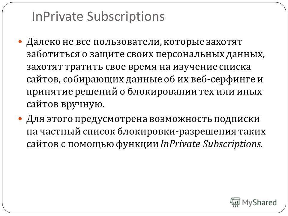 InPrivate Subscriptions Далеко не все пользователи, которые захотят заботиться о защите своих персональных данных, захотят тратить свое время на изучение списка сайтов, собирающих данные об их веб - серфинге и принятие решений о блокировании тех или