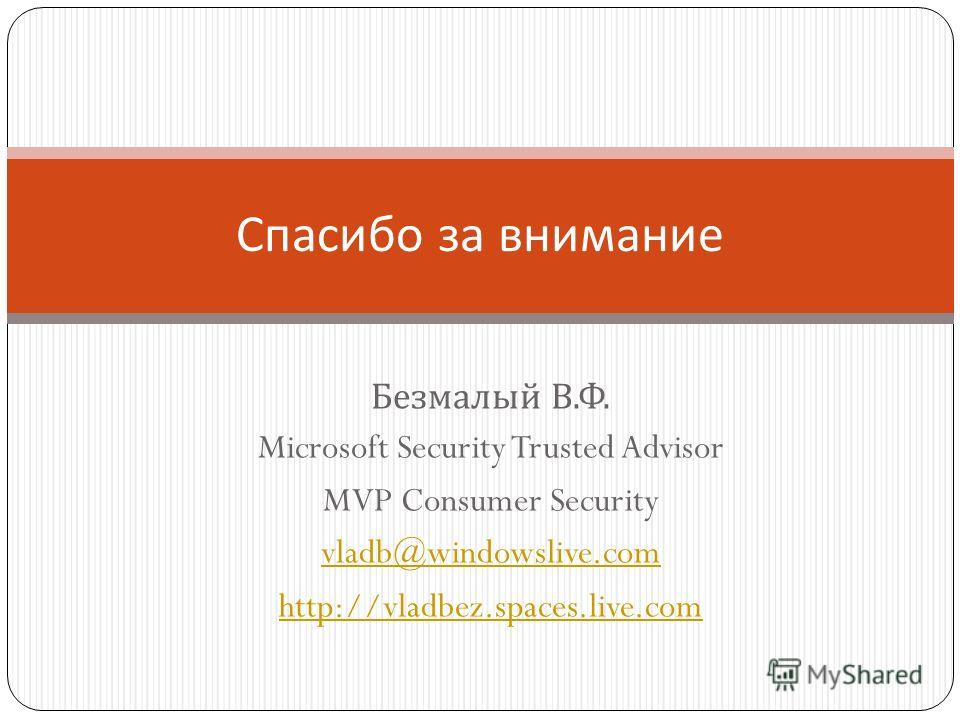 Безмалый В. Ф. Microsoft Security Trusted Advisor MVP Consumer Security vladb@windowslive.com http://vladbez.spaces.live.com Спасибо за внимание