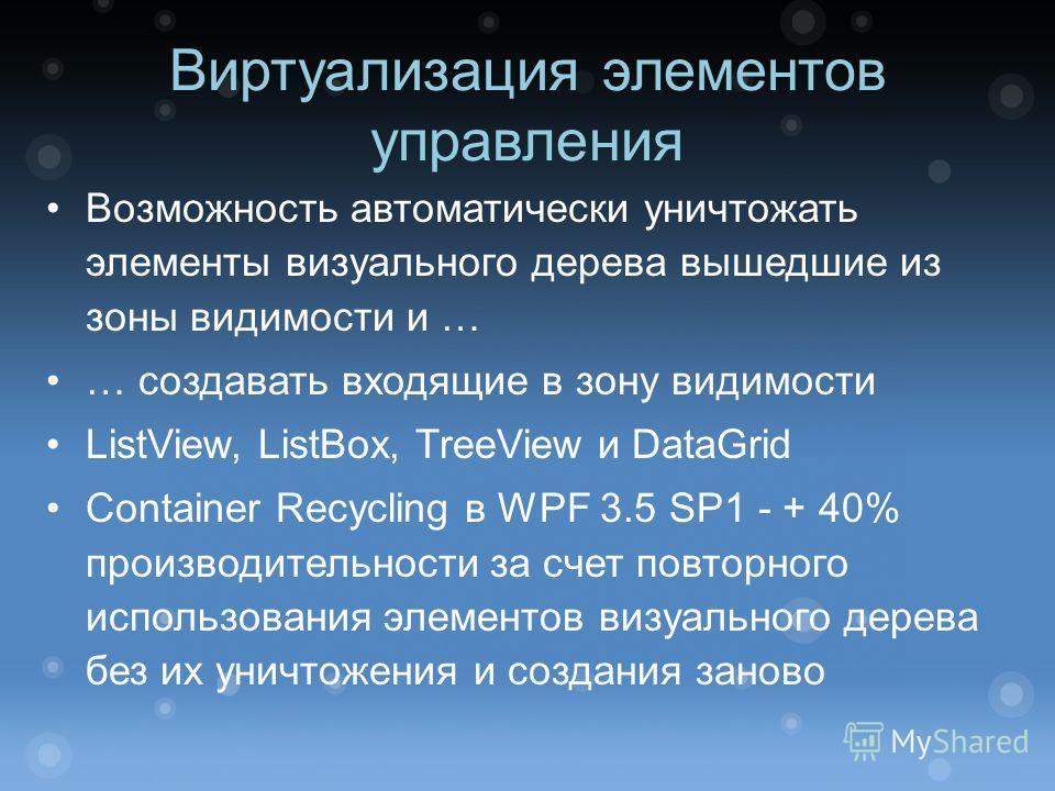 Виртуализация элементов управления Возможность автоматически уничтожать элементы визуального дерева вышедшие из зоны видимости и … … создавать входящие в зону видимости ListView, ListBox, TreeView и DataGrid Container Recycling в WPF 3.5 SP1 - + 40%