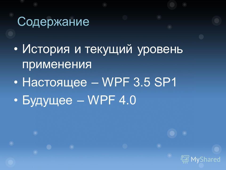 Содержание История и текущий уровень применения Настоящее – WPF 3.5 SP1 Будущее – WPF 4.0