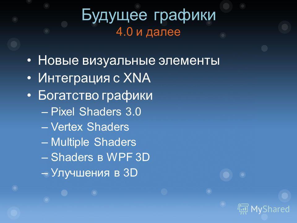 Новые визуальные элементы Интеграция с XNA Богатство графики –Pixel Shaders 3.0 –Vertex Shaders –Multiple Shaders –Shaders в WPF 3D –Улучшения в 3D Будущее графики 4.0 и далее
