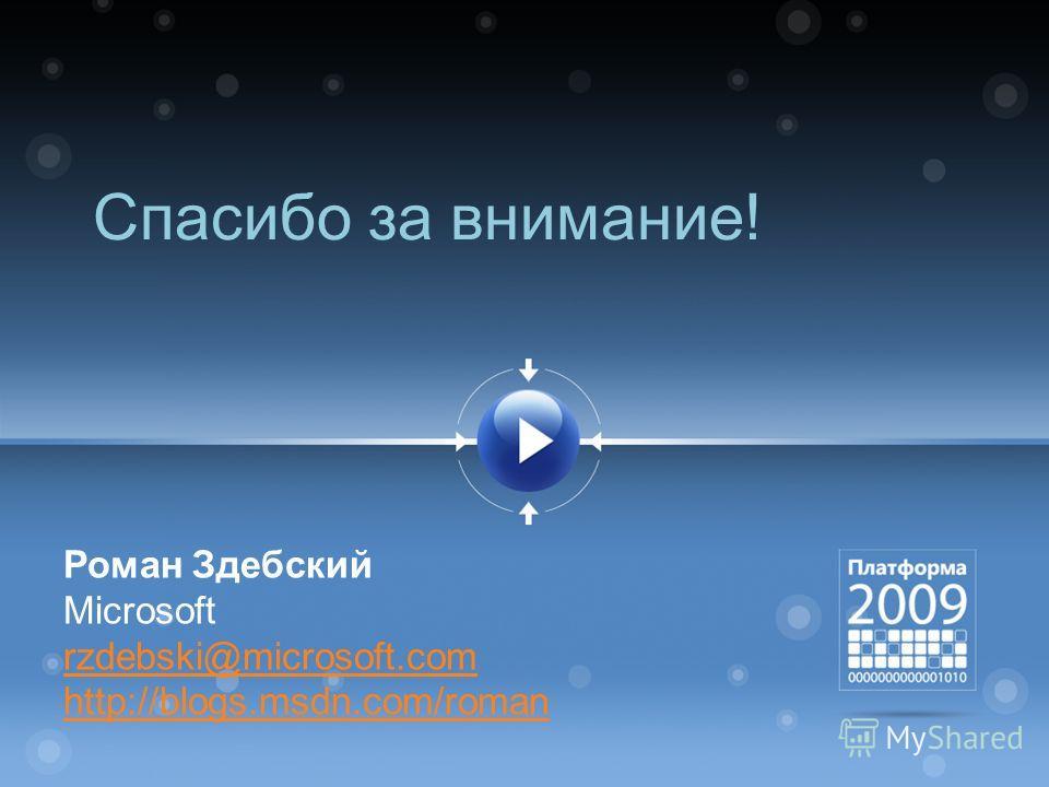 Спасибо за внимание! Роман Здебский Microsoft rzdebski@microsoft.com http://blogs.msdn.com/roman
