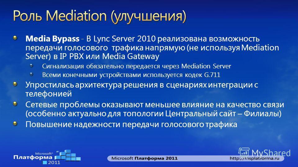 Media Bypass - В Lync Server 2010 реализована возможность передачи голосового трафика напрямую (не используя Mediation Server) в IP PBX или Media Gateway Сигнализация обязательно передается через Меdiation Server Всеми конечными устройствами использу