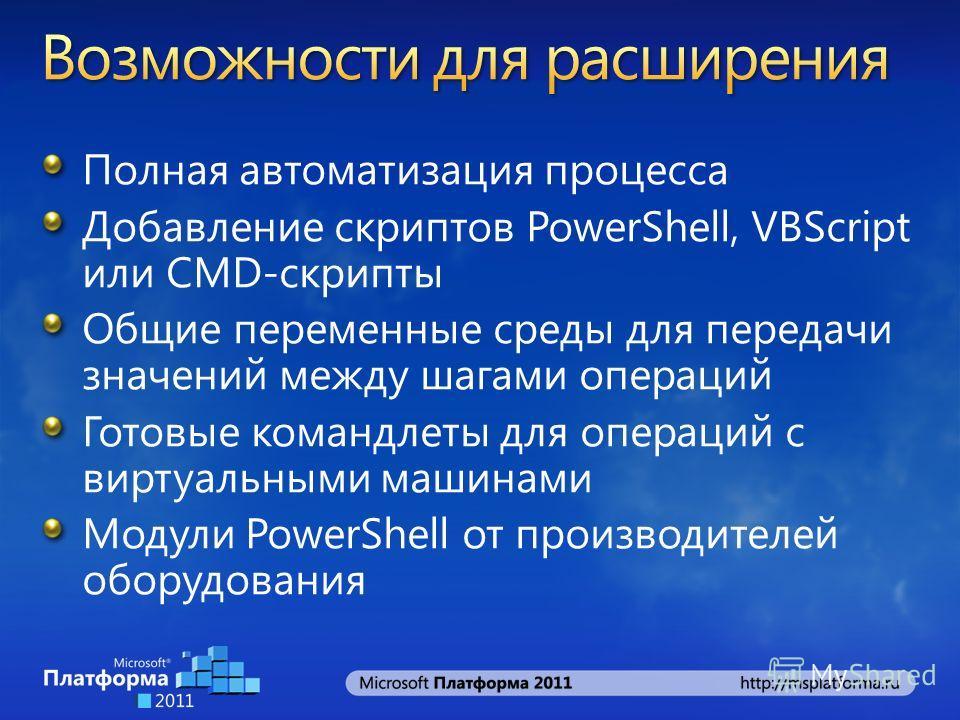 Полная автоматизация процесса Добавление скриптов PowerShell, VBScript или CMD-скрипты Общие переменные среды для передачи значений между шагами операций Готовые командлеты для операций с виртуальными машинами Модули PowerShell от производителей обор