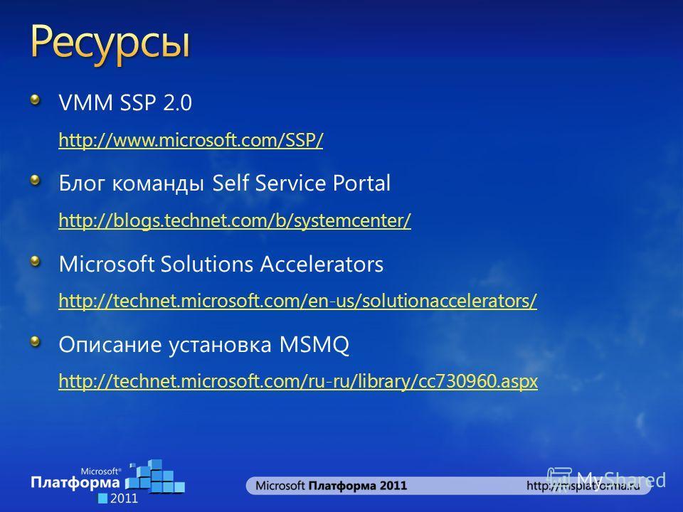 VMM SSP 2.0 http://www.microsoft.com/SSP/ http://www.microsoft.com/SSP/ Блог команды Self Service Portal http://blogs.technet.com/b/systemcenter/ http://blogs.technet.com/b/systemcenter/ Microsoft Solutions Accelerators http://technet.microsoft.com/e