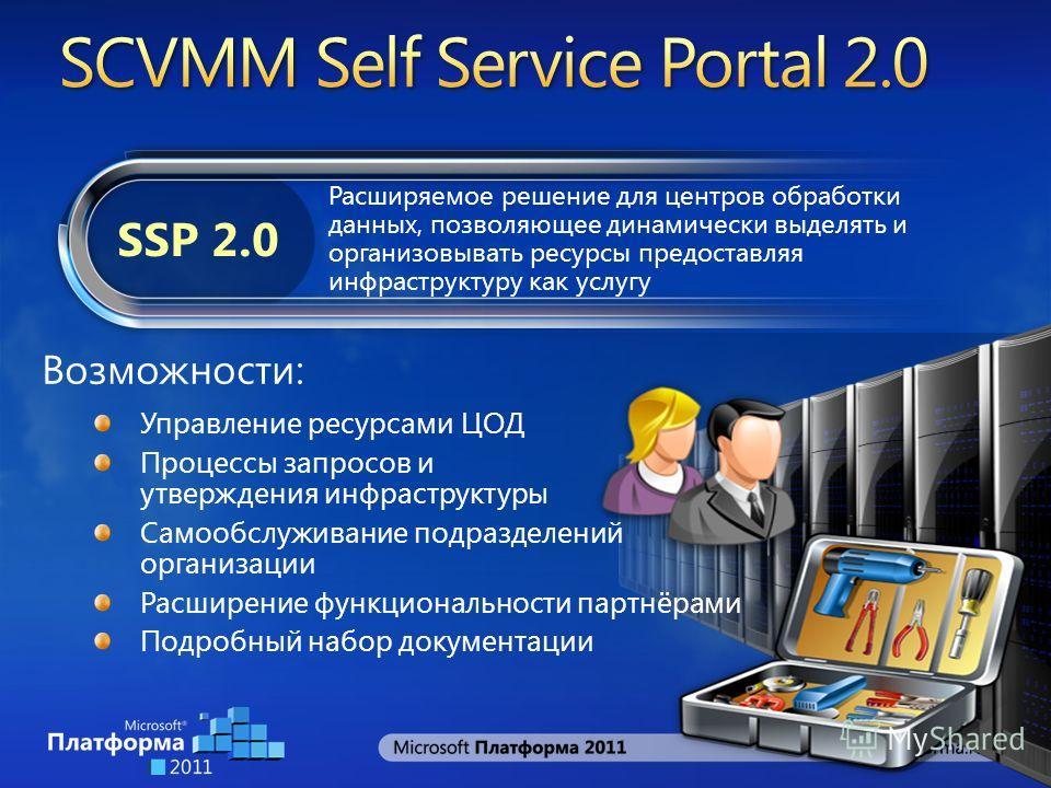 Расширяемое решение для центров обработки данных, позволяющее динамически выделять и организовывать ресурсы предоставляя инфраструктуру как услугу SSP 2.0 Возможности: Управление ресурсами ЦОД Процессы запросов и утверждения инфраструктуры Самообслуж