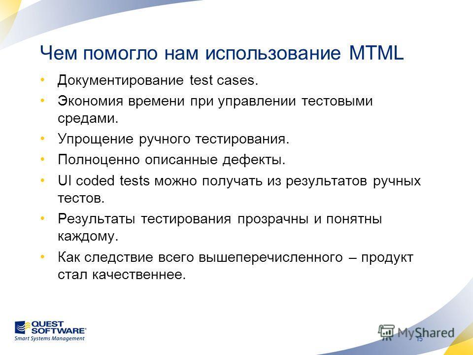 15 Чем помогло нам использование MTML Документирование test cases. Экономия времени при управлении тестовыми средами. Упрощение ручного тестирования. Полноценно описанные дефекты. UI coded tests можно получать из результатов ручных тестов. Результаты